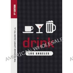 Drink: Los Angeles, The Drink Lover's Guide to L. A. by Colleen Dunn Bates, 9781938849381.