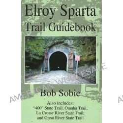 """Elroy Sparta Trail Guidebook, Also Includes: """"400"""" State Trail, Omaha Trail, La Crosse River State Trail, and Great River State Trail by Bob Sobie, 9780595189779."""