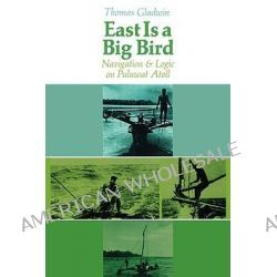East is a Big Bird, Navigation and Logic on Puluwat Atoll by Thomas Gladwin, 9780674224261.