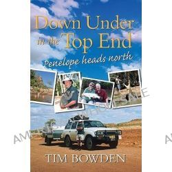 Down Under in the Top End, Penelope Heads North by Tim Bowden, 9781741754186.