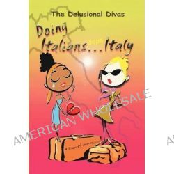 Doing Italians...OOPS...Italy by The Delusional Divas, 9780578063867.
