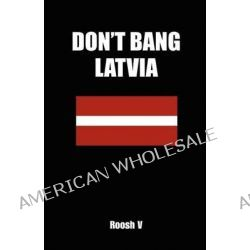 Don't Bang Latvia, How to Sleep with Latvian Women in Latvia Without Getting Scammed by Roosh V, 9781477481547.