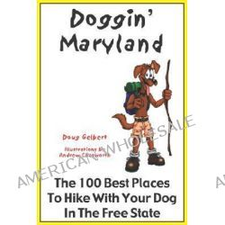 Doggin' Maryland, The 100 Best Places to Hike with Your Dog in the Free State by Doug Gelbert, 9780978562236.