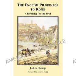 English Pilgrimage to Rome, A Dwelling for the Soul by Judith F. Champ, 9780852443736.