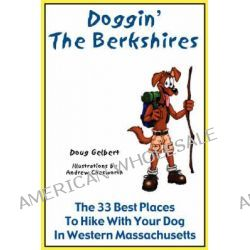 Doggin' the Berkshires, The 33 Best Places to Hike with Your Dog in Western Massachusetts by Doug Gelbert, 9780978562250.
