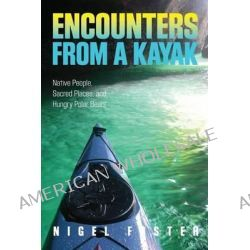 Encounters from a Kayak, Native People, Sacred Places, and Hungry Polar Bears by Nigel Foster, 9780762781065.