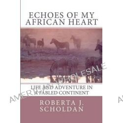 Echoes of My African Heart, An Odyssey of Life and Adventure in a Fabled Continent by Roberta J Scholdan, 9781453714140.