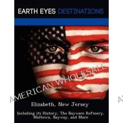 Elizabeth, New Jersey, Including Its History, the Bayware Refinery, Midtown, Bayway, and More by Sandra Morena, 9781249221845.