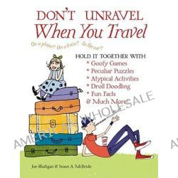 Don't Unravel When You Travel, Hold It Together with Goofy Games,Peculiar Puzzles, Atypical Activites, Droll Doodling, Fun Facts &Much More! by Joe Rhatigan, 9781604331547.