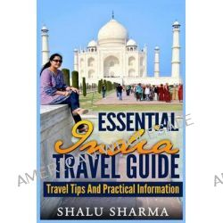 Essential India Travel Guide, Travel Tips and Practical Information by Shalu Sharma, 9781497391673.