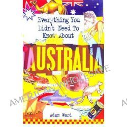Everything You Didn't Need to Know About Australia by Adam Ward, 9781860745980.