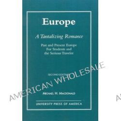 Europe, a Tantalizing Romance : Past and Present Europe for Students and the Serious Traveler, Past and Present Europe for Students and the Serious Traveler by Michael H. Macdonald, 978076