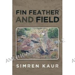 Fin Feather and Field by Simren Kaur, 9781482800678.