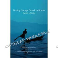Finding George Orwell in Burma by Emma Larkin, 9781847084026.