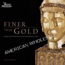 Finer Than Gold, Saints and Relics in the Middle Ages by James Robinson, 9780714128221.