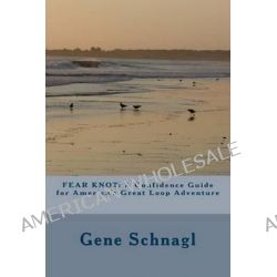 Fear Knot, A Confidence Guide for America's Great Loop Adventure by Gene Schnagl, 9781477687024.