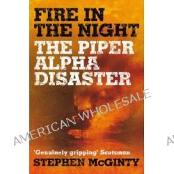 Fire in the Night, The Piper Alpha Disaster by Stephen McGinty, 9780330471930.