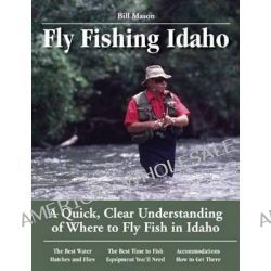 Fly Fishing Idaho, A Quick, Clear Understanding of Where to Fly Fish in Idaho by Bill Mason, 9781892469175.