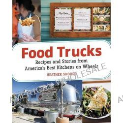 Food Trucks, Stories and Recipes from America's Best Kitchens on Wheels by Heather Shouse, 9781580083515.