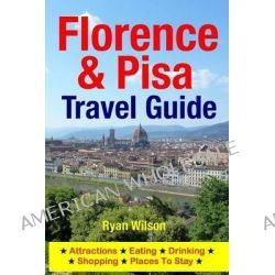 Florence & Pisa Travel Guide, Attractions, Eating, Drinking, Shopping & Places to Stay by Ryan Wilson, 9781500343477.