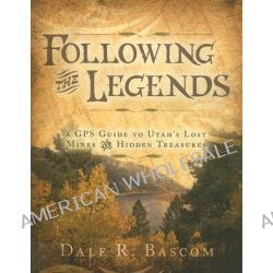 Following the Legends, A GPS Guide to Utah's Lost Mines and Hidden Treasures by Dale R Bascom, 9781599550435.