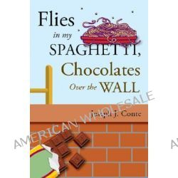 Flies in My Spaghetti, Chocolates Over the Wall by Joseph J Conte, 9781604622515.
