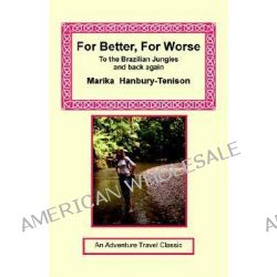 For Better, for Worse, To the Brazilian Jungles and Back Again by Marika Hanbury-Tenison, 9781590482056.