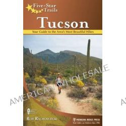 Five-Star Trails: Tucson, Your Guide to the Area's Most Beautiful Hikes by Rob Rachowiecki, 9780897324427.