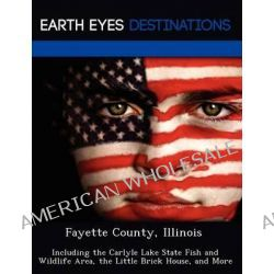 Fayette County, Illinois, Including the Carlyle Lake State Fish and Wildlife Area, the Little Brick House, and More by Martha Martin, 9781249238164.