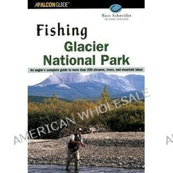 Fishing Glacier National Park, Your Complete Guide to More Than 250 Streams, Rivers and Mountain Lakes by Russ Schneider, 9780762710997.