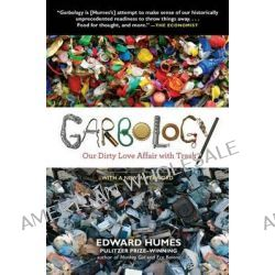 Garbology, Our Dirty Love Affair with Trash by Ed Humes, 9781583335239.
