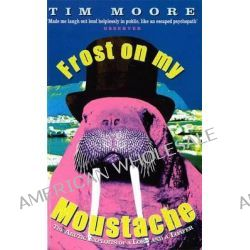 Frost on My Moustache, Arctic Exploits of a Lord and a Loafer by Tim Moore, 9780349111407.