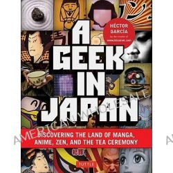 Geek in Japan, Discovering the Land of Manga, Anime, ZEN, and the Tea Ceremony by Hector Garcia, 9784805311295.