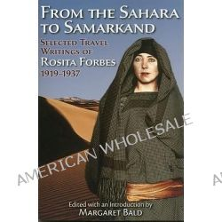 From the Sahara to Samarkand, Selected Travel Writings of Rosita Forbes 1919-1937 by Rosita Forbes, 9781604190304.