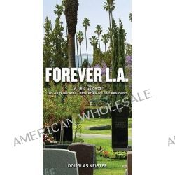Forever L.A., A Field Guide to Los Angeles Area Cemeteries and Their Residents by Douglas Keister, 9781423605225.