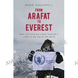 From Arafat to Everest , How Surviving a War Zone Inspired a Climb to the Top of the World by Mark Squirrell, 9781921596476.