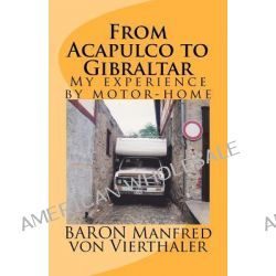From Acapulco to Gibraltar, My Experience by Motor-Home by Baron Manfred Von Vierthaler, 9781463678593.