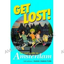 Get Lost! Cool Guide to Amsterdam, Get Lost: The Cool Guide to Amsterdam by Aaron James Cole, 9789076499000.
