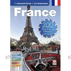 France: The Essential Guide for Car Enthusiasts, 200 Things for the Car Enthusiast to See and Do by Julian Richard Parish, 9781845847425.