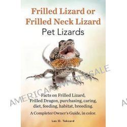 Frilled Lizard or Frilled Neck Lizard, Pet Lizards, Facts on Frilled Lizard, Frilled Dragon, Purchasing, Caring, Diet, Feeding, Habitat, Breeding. A C by Les O Tekcard, 9780992392284.