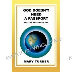 God Doesn't Need a Passport, But the Rest of Us Do! by Mary Turner, 9780595464890.