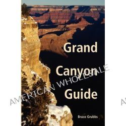 Grand Canyon Guide, Your Complete Guide to the Grand Canyon by Bruce Grubbs, 9780982713051.