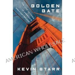 Golden Gate, The Life and Times of America's Greatest Bridge by Professor Kevin Starr, 9781608193998.