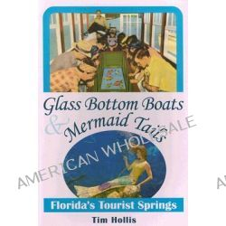 Glass Bottom Boats and Mermaid Tales, Florida's Tourist Springs by Tim Hollis, 9780811732666.