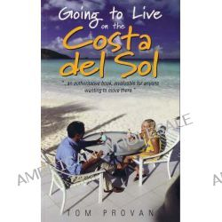Going to Live on the Costa Del Sol, Your Practical Guide to Enjoying a New Lifestyle in the Sun by Tom Provan, 9781857039801.