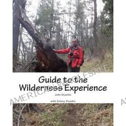 Guide to the Wilderness Experience, Developing Personal Wilderness Skills by MR John M Staehle, 9781499654011.
