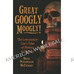 Great Googly Moogly!, The Lowcountry Liar's Tales of History & Mystery by Brian Wanamaker McCreight, 9781455617821.
