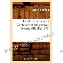 Guide de L'Etranger a Coutances Et Aux Environs de Cette Ville (Ed.1878) by Quenault L, 9782012665408.
