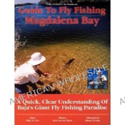 Guide to Fly Fishing Magdalena Bay, A Quick, Clear Understanding of Baja's Giant Fly Fishing Paradise by Gary Graham, 9781892469083.