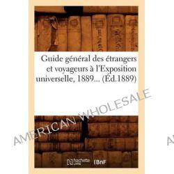 Guide General Des Etrangers Et Voyageurs A L'Exposition Universelle, 1889... (Ed.1889) by Sans Auteur, 9782012665545.